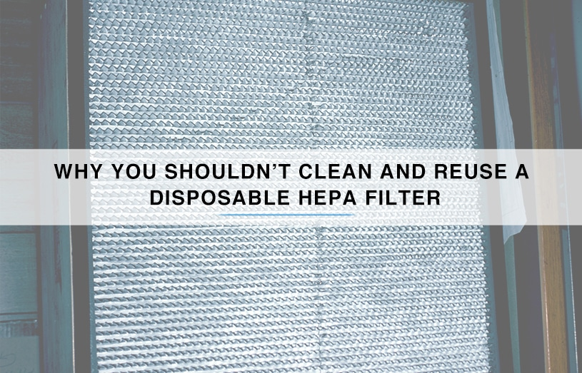 Why You Shouldn't Clean and Reuse a Disposable HEPA Filter